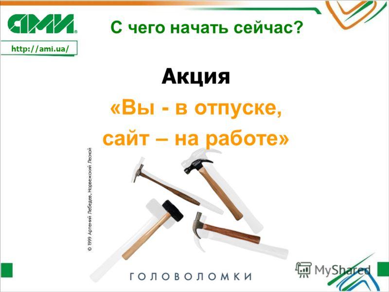 http://ami.ua/ С чего начать сейчас? Акция «Вы - в отпуске, сайт – на работе»