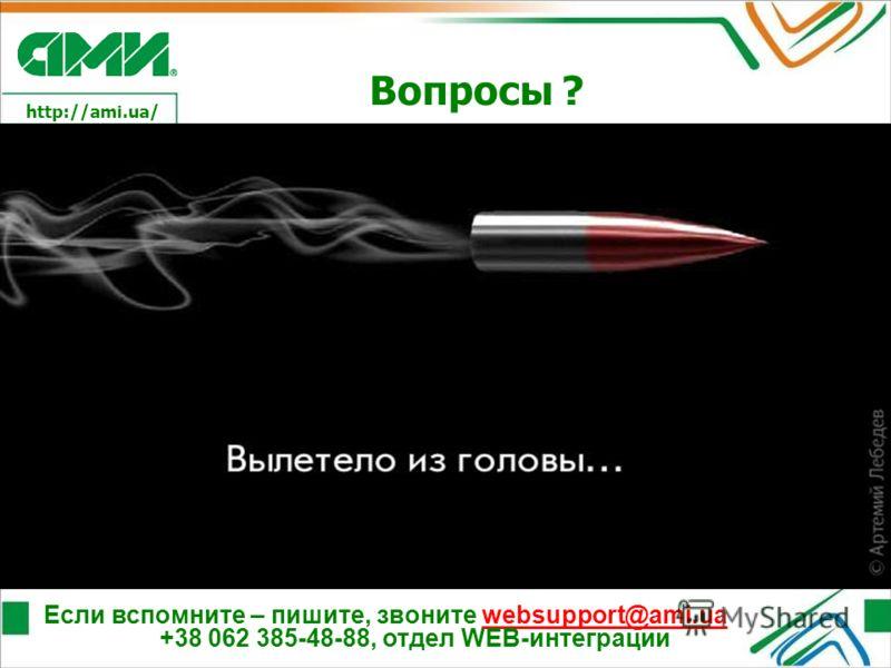http://ami.ua/ Вопросы ? Если вспомните – пишите, звоните websupport@ami.ua +38 062 385-48-88, отдел WEB-интеграцииwebsupport@ami.ua