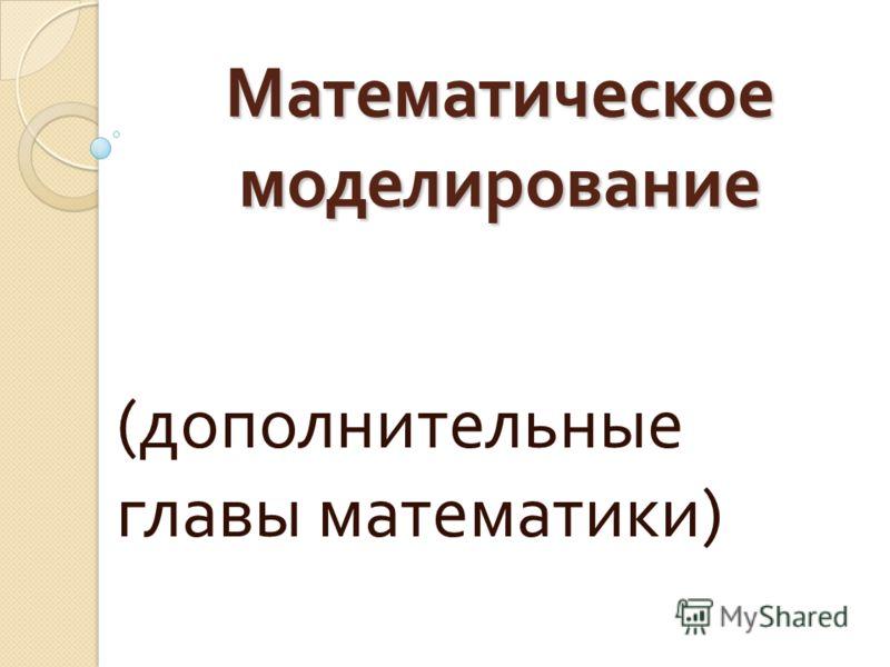 Математическое моделирование ( дополнительные главы математики )