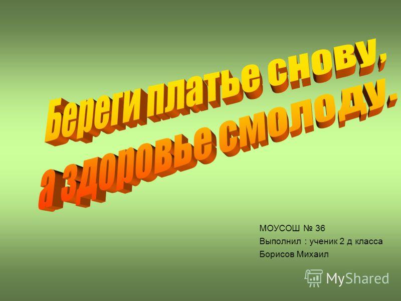 МОУСОШ 36 Выполнил : ученик 2 д класса Борисов Михаил