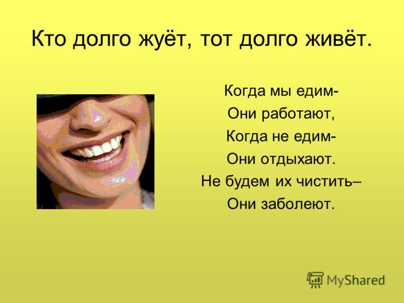 Кто долго жуёт, тот долго живёт. Когда мы едим- Они работают, Когда не едим- Они отдыхают. Не будем их чистить– Они заболеют.