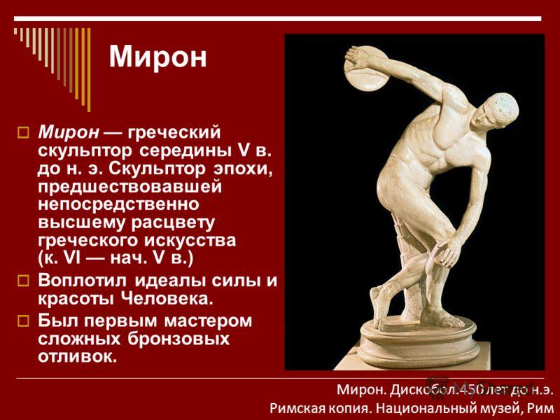 Мирон Мирон греческий скульптор середины V в. до н. э. Скульптор эпохи, предшествовавшей непосредственно высшему расцвету греческого искусства (к. VI нач. V в.) Воплотил идеалы силы и красоты Человека. Был первым мастером сложных бронзовых отливок. М