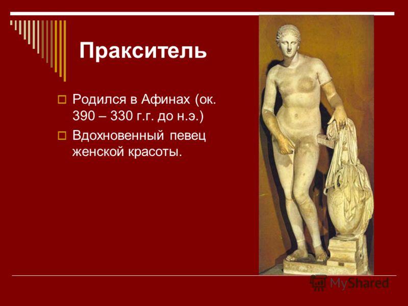 Пракситель Родился в Афинах (ок. 390 – 330 г.г. до н.э.) Вдохновенный певец женской красоты.