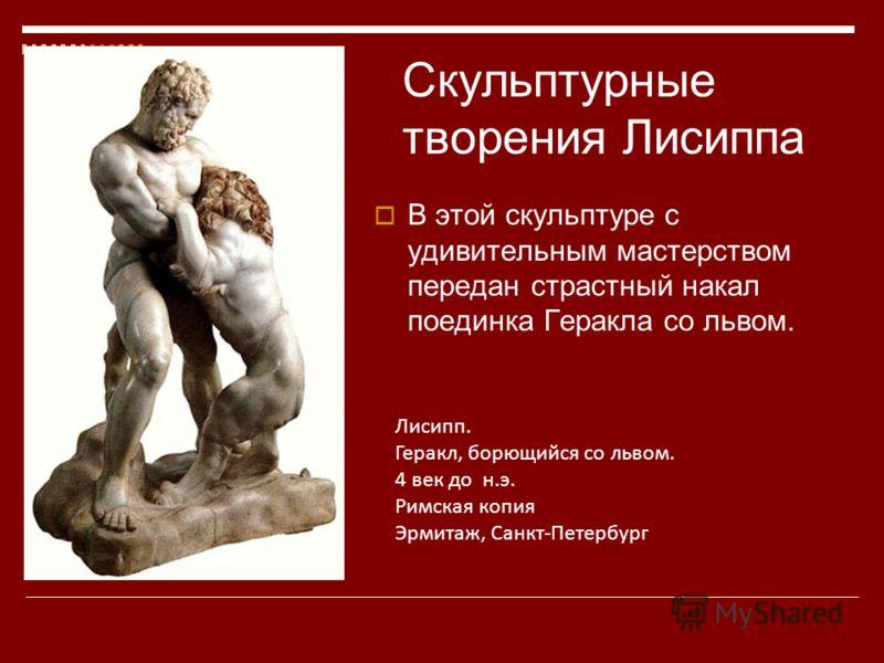 Лисипп. Геракл, борющийся со львом. 4 век до н.э. Римская копия Эрмитаж, Санкт-Петербург В этой скульптуре с удивительным мастерством передан страстный накал поединка Геракла со львом. Скульптурные творения Лисиппа