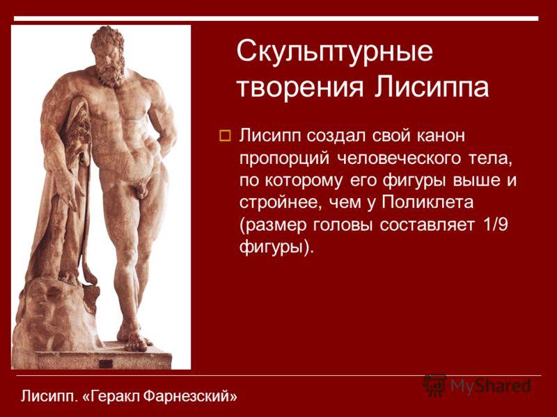 Лисипп создал свой канон пропорций человеческого тела, по которому его фигуры выше и стройнее, чем у Поликлета (размер головы составляет 1/9 фигуры). Скульптурные творения Лисиппа Лисипп. «Геракл Фарнезский»