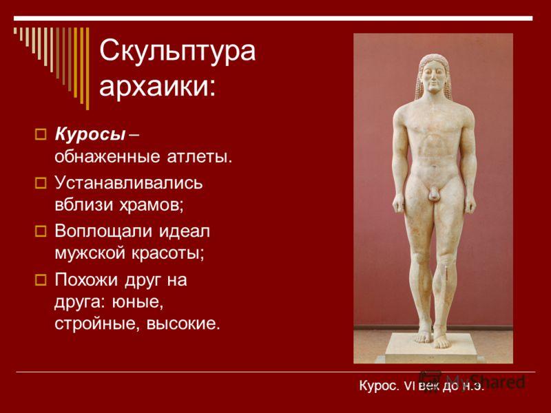 Скульптура архаики: Куросы – обнаженные атлеты. Устанавливались вблизи храмов; Воплощали идеал мужской красоты; Похожи друг на друга: юные, стройные, высокие. Курос. VI век до н.э.