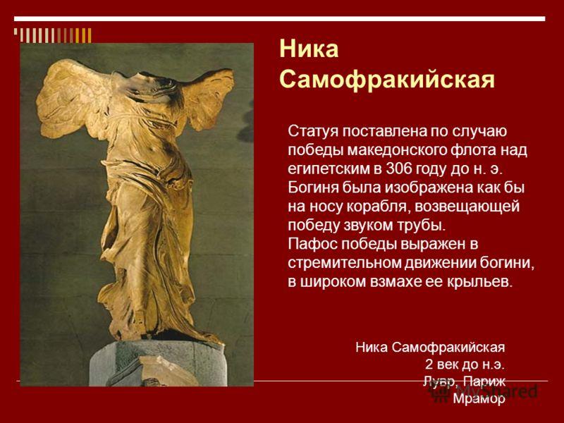 Ника Самофракийская 2 век до н.э. Лувр, Париж Мрамор Статуя поставлена по случаю победы македонского флота над египетским в 306 году до н. э. Богиня была изображена как бы на носу корабля, возвещающей победу звуком трубы. Пафос победы выражен в стрем