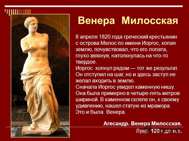 Венера Милосская 8 апреля 1820 года греческий крестьянин с острова Мелос по имени Иоргос, копая землю, почувствовал, что его лопата, глухо звякнув, натолкнулась на что-то твердое. Иоргос копнул рядом тот же результат. Он отступил на шаг, но и здесь з
