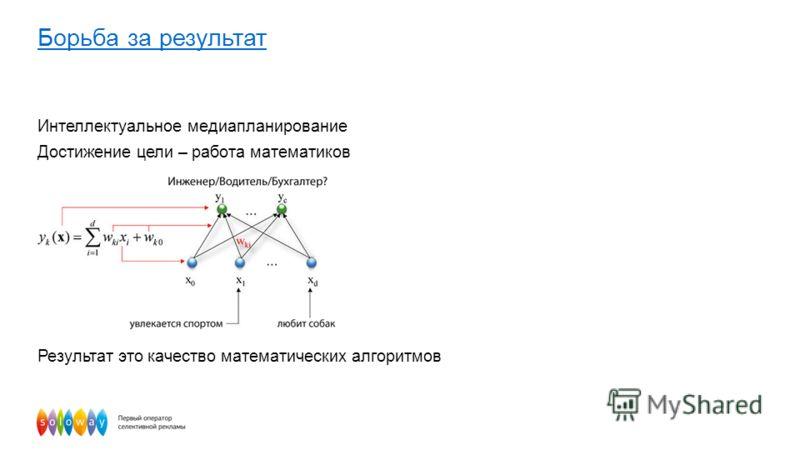 Интеллектуальное медиапланирование Достижение цели – работа математиков Результат это качество математических алгоритмов Борьба за результат