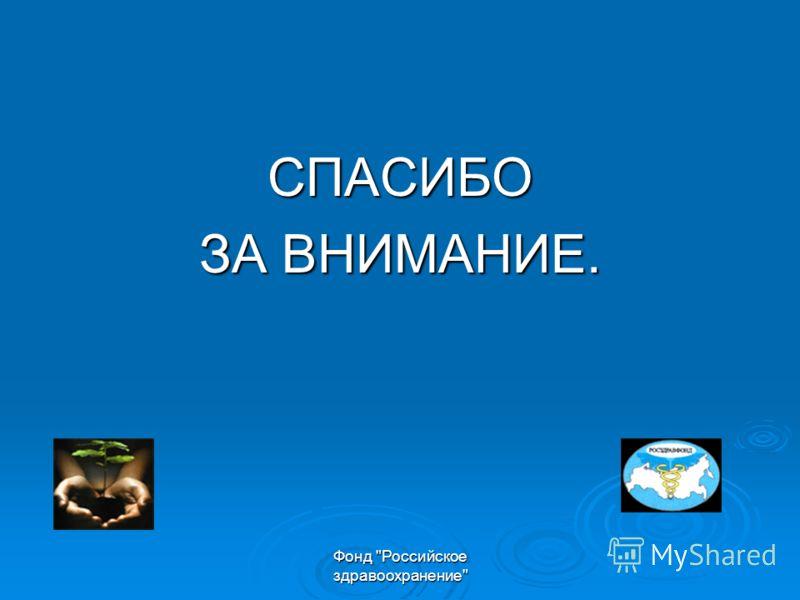 Фонд Российское здравоохранение СПАСИБО ЗА ВНИМАНИЕ.