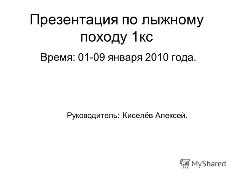 Презентация по лыжному походу 1кс Время: 01-09 января 2010 года. Руководитель: Киселёв Алексей.