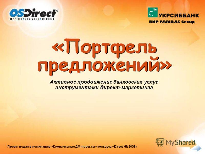 «Портфель предложений» Активное продвижение банковских услуг инструментами директ-маркетинга Проект подан в номинацию «Комплексные ДМ-проекты» конкурса «Direct Hit 2008»