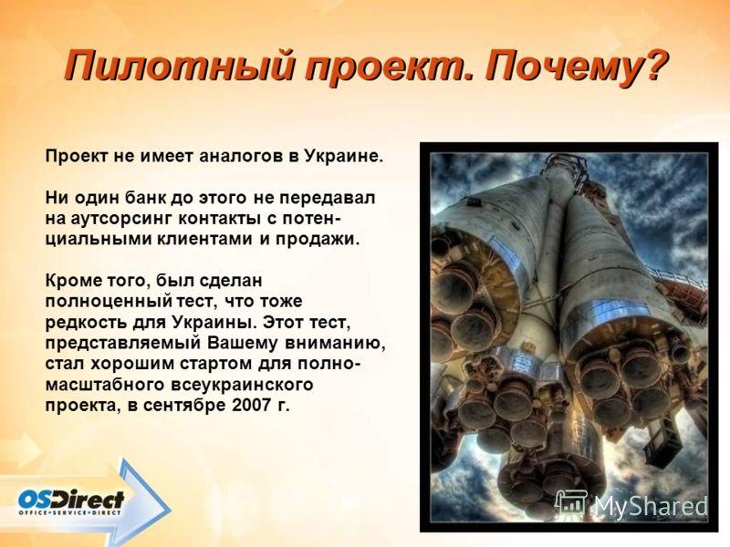 Пилотный проект. Почему? Проект не имеет аналогов в Украине. Ни один банк до этого не передавал на аутсорсинг контакты с потен- циальными клиентами и продажи. Кроме того, был сделан полноценный тест, что тоже редкость для Украины. Этот тест, представ