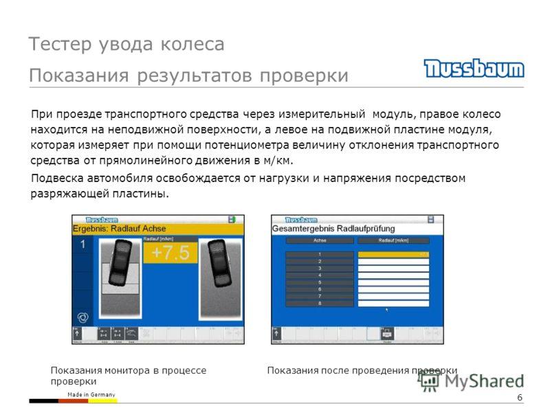 Made in Germany 6 Показания монитора в процессе проверки Показания после проведения проверки При проезде транспортного средства через измерительный модуль, правое колесо находится на неподвижной поверхности, а левое на подвижной пластине модуля, кото