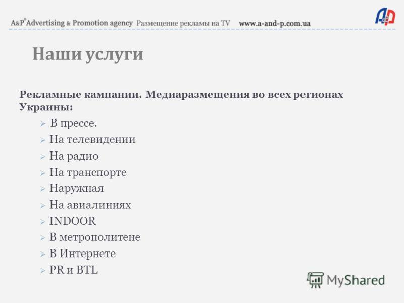 Наши услуги Рекламные кампании. Медиаразмещения во всех регионах Украины: В прессе. На телевидении На радио На транспорте Наружная На авиалиниях INDOOR В метрополитене В Интернете PR и BTL
