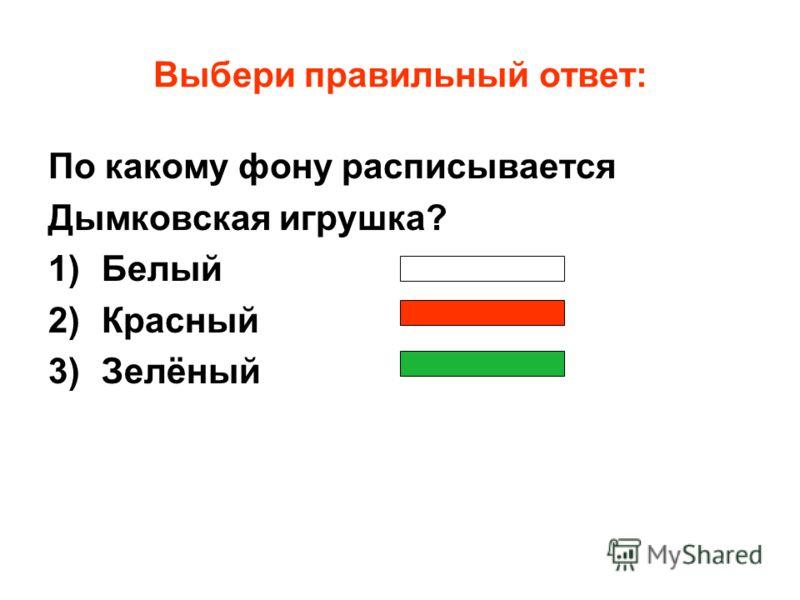 Выбери правильный ответ: По какому фону расписывается Дымковская игрушка? 1)Белый 2)Красный 3)Зелёный