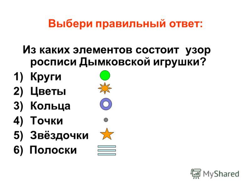 Выбери правильный ответ: Из каких элементов состоит узор росписи Дымковской игрушки? 1)Круги 2)Цветы 3)Кольца 4)Точки 5)Звёздочки 6) Полоски