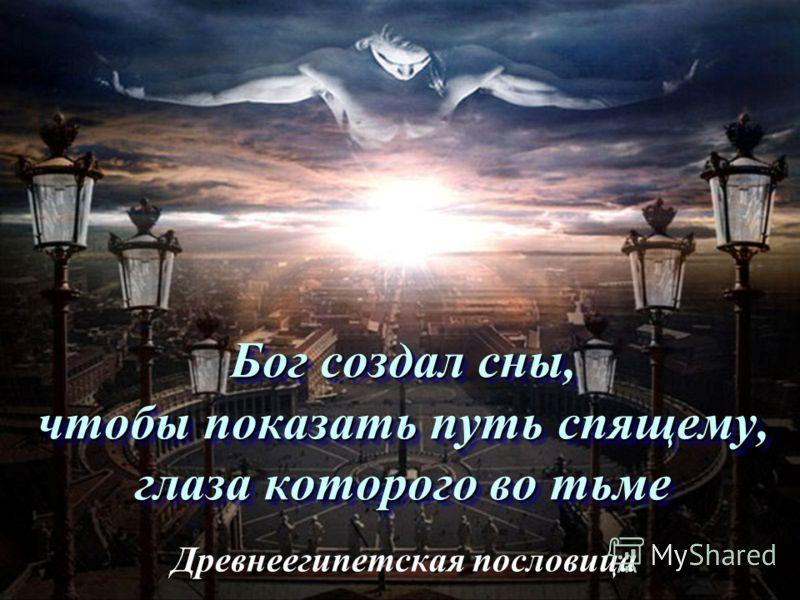 Бог создал сны, чтобы показать путь спящему, глаза которого во тьме Древнеегипетская пословица
