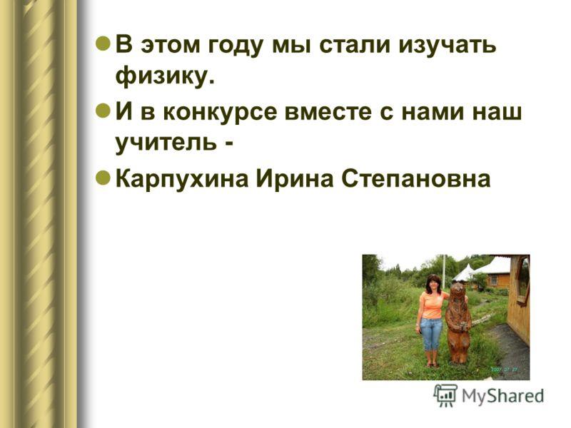 В этом году мы стали изучать физику. И в конкурсе вместе с нами наш учитель - Карпухина Ирина Степановна