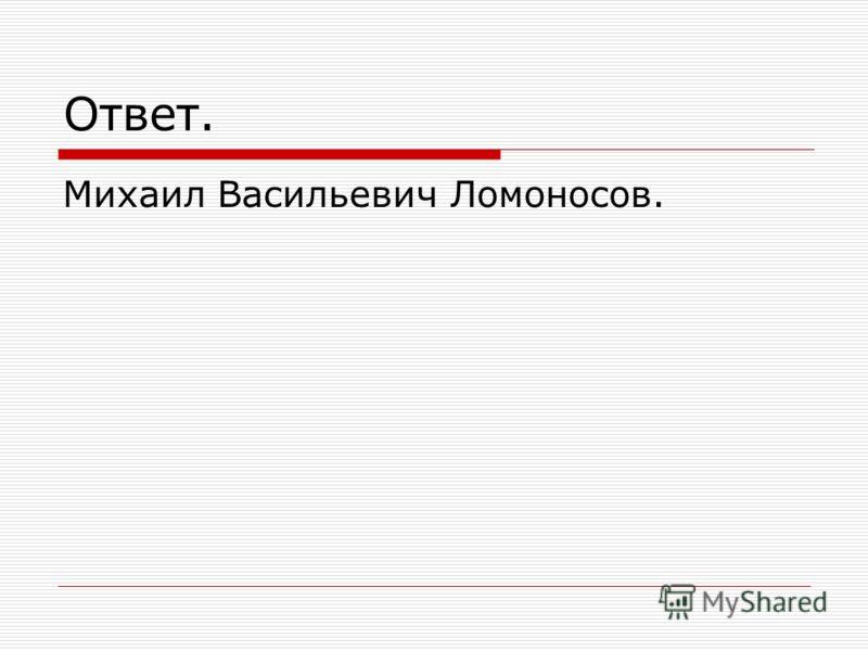 Ответ. Михаил Васильевич Ломоносов.