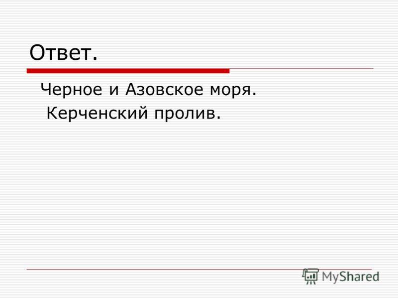 Ответ. Черное и Азовское моря. Керченский пролив.