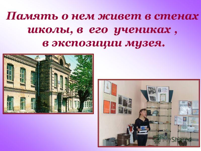 Память о нем живет в стенах школы, в его учениках, в экспозиции музея.