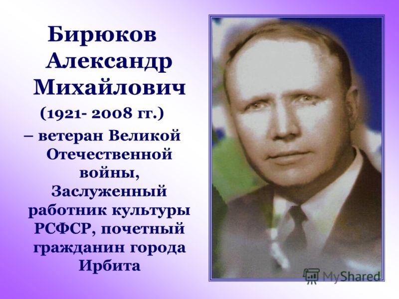 Бирюков Александр Михайлович (1921- 2008 гг.) – ветеран Великой Отечественной войны, Заслуженный работник культуры РСФСР, почетный гражданин города Ирбита