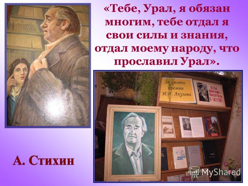 «Тебе, Урал, я обязан многим, тебе отдал я свои силы и знания, отдал моему народу, что прославил Урал».