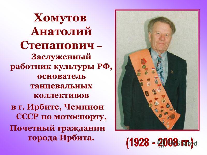 Хомутов Анатолий Степанович – Заслуженный работник культуры РФ, основатель танцевальных коллективов в г. Ирбите, Чемпион СССР по мотоспорту, Почетный гражданин города Ирбита.