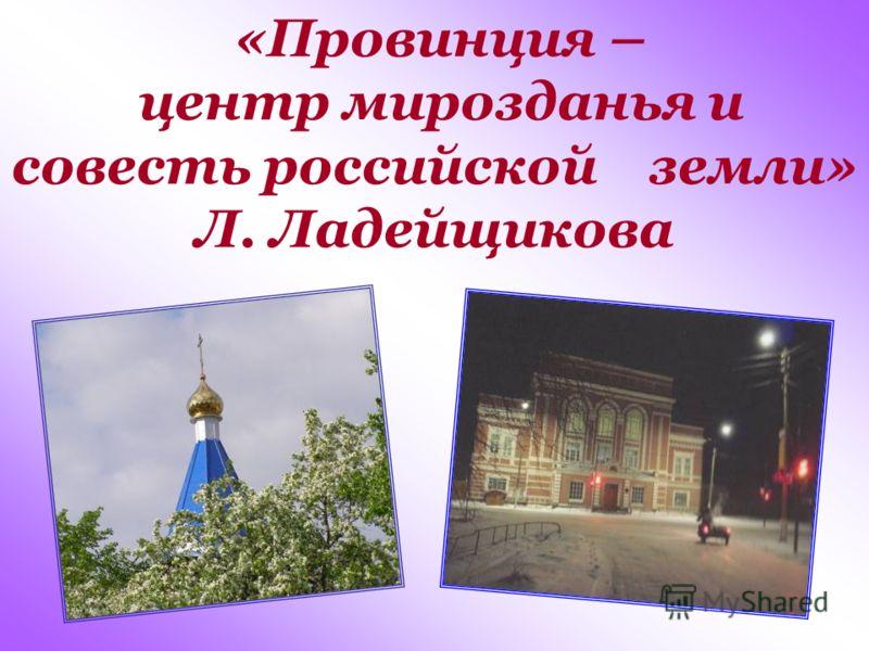 «Провинция – центр мирозданья и совесть российской земли» Л. Ладейщикова