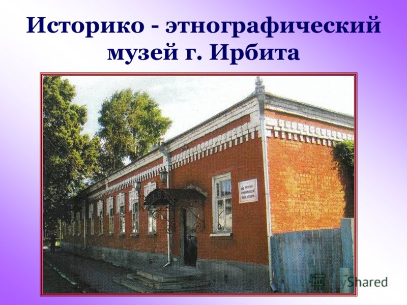 Историко - этнографический музей г. Ирбита