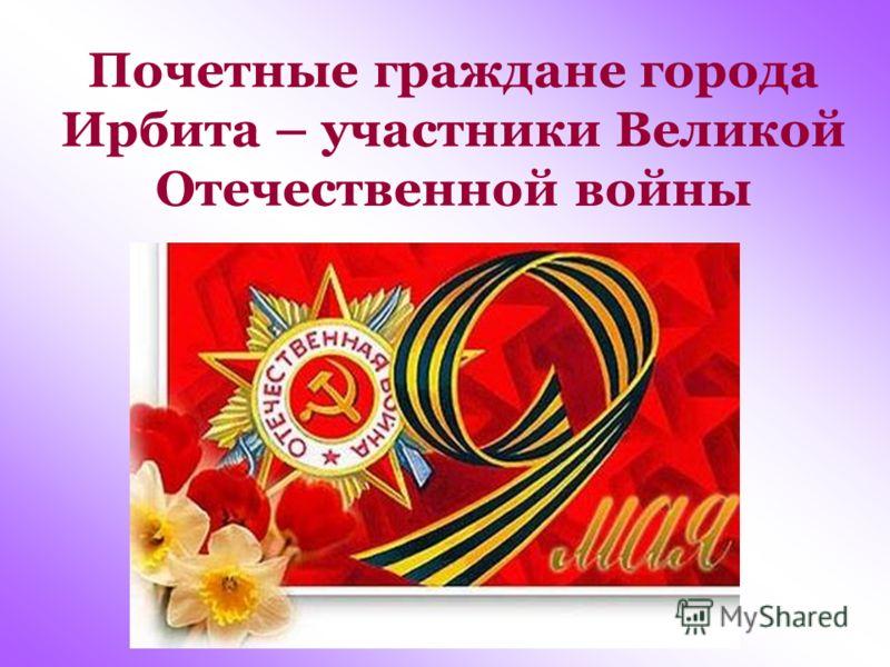 Почетные граждане города Ирбита – участники Великой Отечественной войны