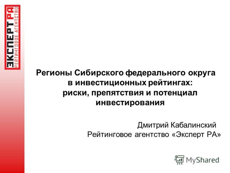 Регионы Сибирского федерального округа в инвестиционных рейтингах: риски, препятствия и потенциал инвестирования Дмитрий Кабалинский Рейтинговое агентство «Эксперт РА»