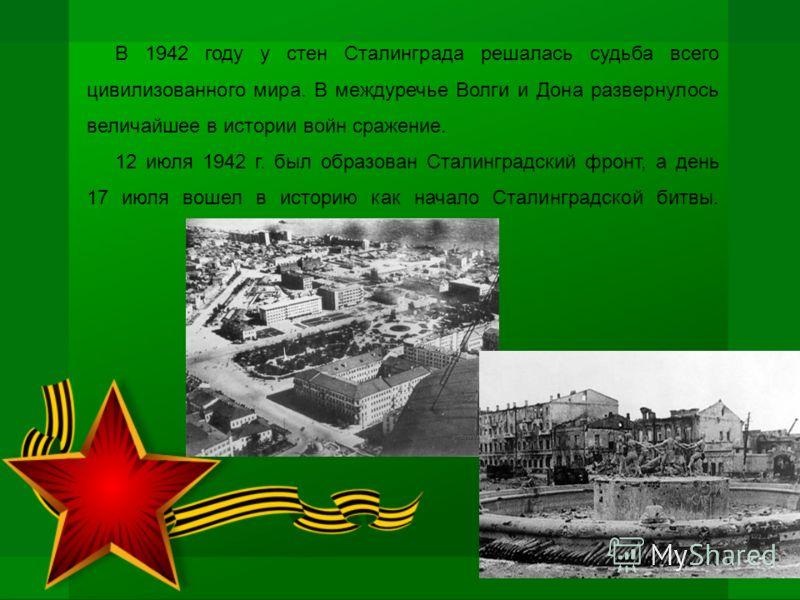 В 1942 году у стен Сталинграда решалась судьба всего цивилизованного мира. В междуречье Волги и Дона развернулось величайшее в истории войн сражение. 12 июля 1942 г. был образован Сталинградский фронт, а день 17 июля вошел в историю как начало Сталин