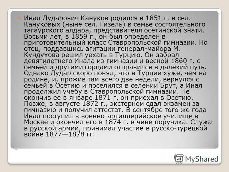 … Инал Дударович Кануков родился в 1851 г. в сел. Кануковых (ныне сел. Гизель) в семье состоятельного тагаурского алдара, представителя осетинской знати. Восьми лет, в 1859 г., он был определен в приготовительный класс Ставропольской гимназии. Но оте