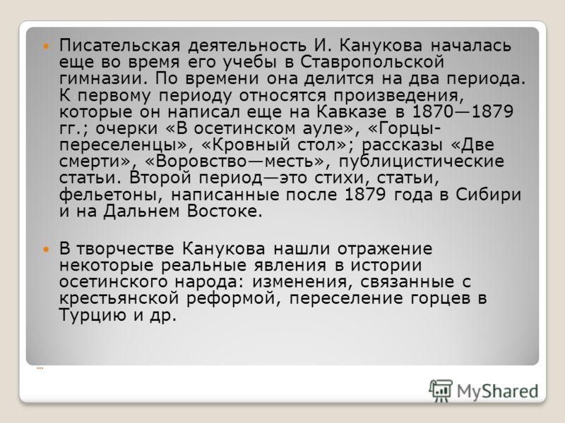 … Писательская деятельность И. Канукова началась еще во время его учебы в Ставропольской гимназии. По времени она делится на два периода. К первому периоду относятся произведения, которые он написал еще на Кавказе в 18701879 гг.; очерки «В осетинском