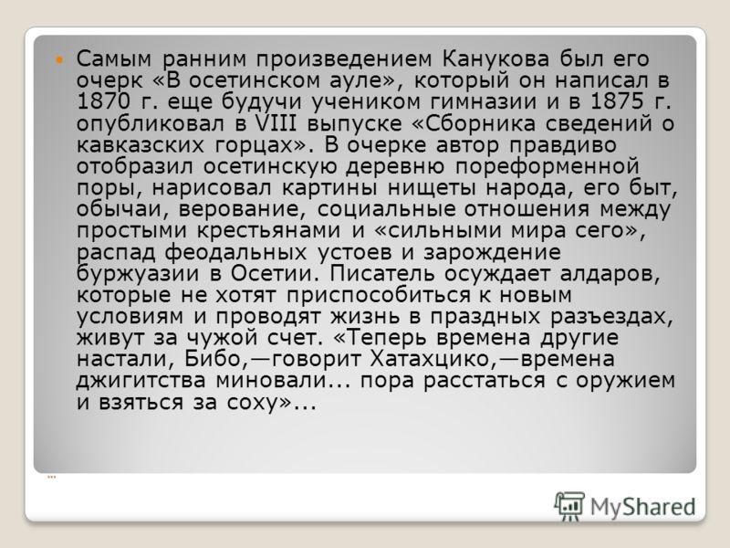… Самым ранним произведением Канукова был его очерк «В осетинском ауле», который он написал в 1870 г. еще будучи учеником гимназии и в 1875 г. опубликовал в VIII выпуске «Сборника сведений о кавказских горцах». В очерке автор правдиво отобразил осети