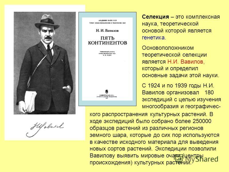Селекция – это комплексная наука, теоретической основой которой является генетика. Основоположником теоретической селекции является Н.И. Вавилов, который и определил основные задачи этой науки. С 1924 и по 1939 годы Н.И. Вавилов организовал 180 экспе