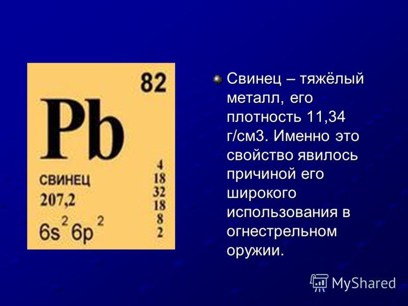 Свинец – тяжёлый металл, его плотность 11,34 г/см3. Именно это свойство явилось причиной его широкого использования в огнестрельном оружии.