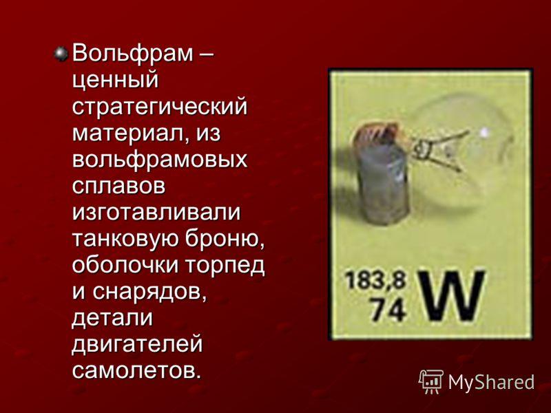 Вольфрам – ценный стратегический материал, из вольфрамовых сплавов изготавливали танковую броню, оболочки торпед и снарядов, детали двигателей самолетов.