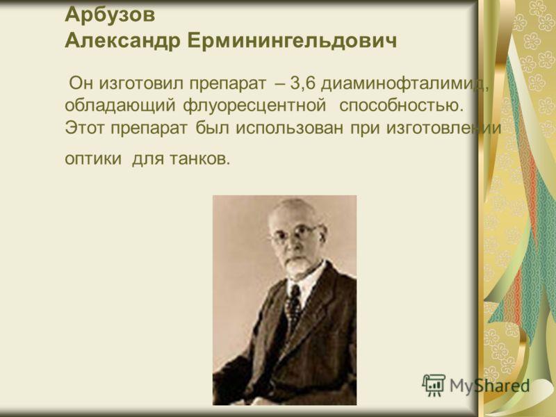 Арбузов Александр Ерминингельдович Он изготовил препарат – 3,6 диаминофталимид, обладающий флуоресцентной способностью. Этот препарат был использован при изготовлении оптики для танков.