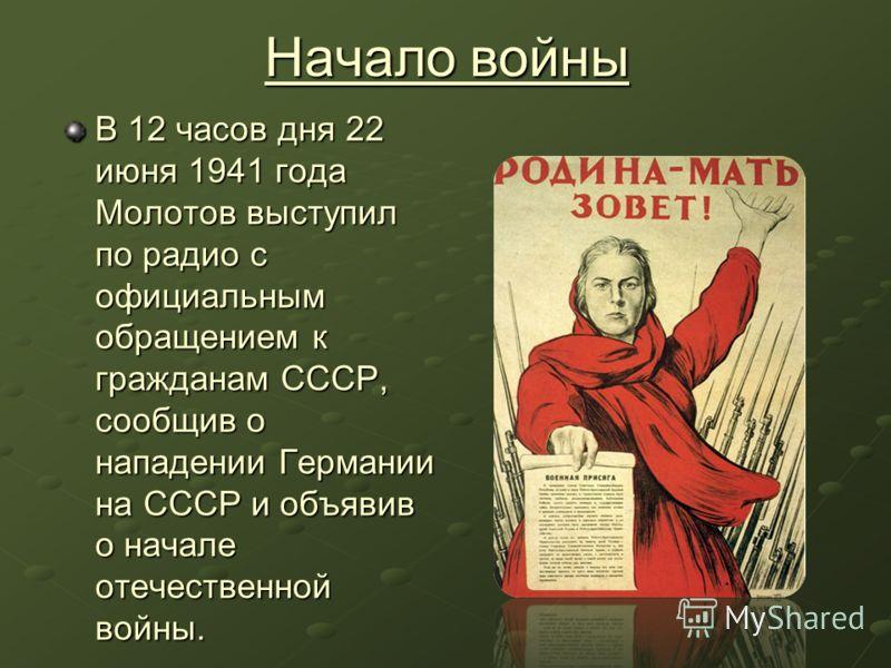 Начало войны В 12 часов дня 22 июня 1941 года Молотов выступил по радио с официальным обращением к гражданам СССР, сообщив о нападении Германии на СССР и объявив о начале отечественной войны.