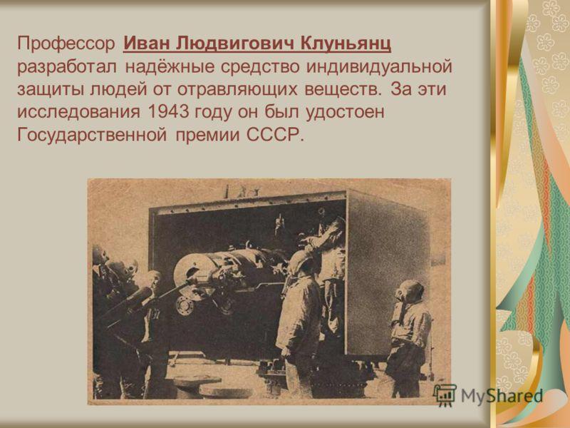 Профессор Иван Людвигович Клуньянц разработал надёжные средство индивидуальной защиты людей от отравляющих веществ. За эти исследования 1943 году он был удостоен Государственной премии СССР.