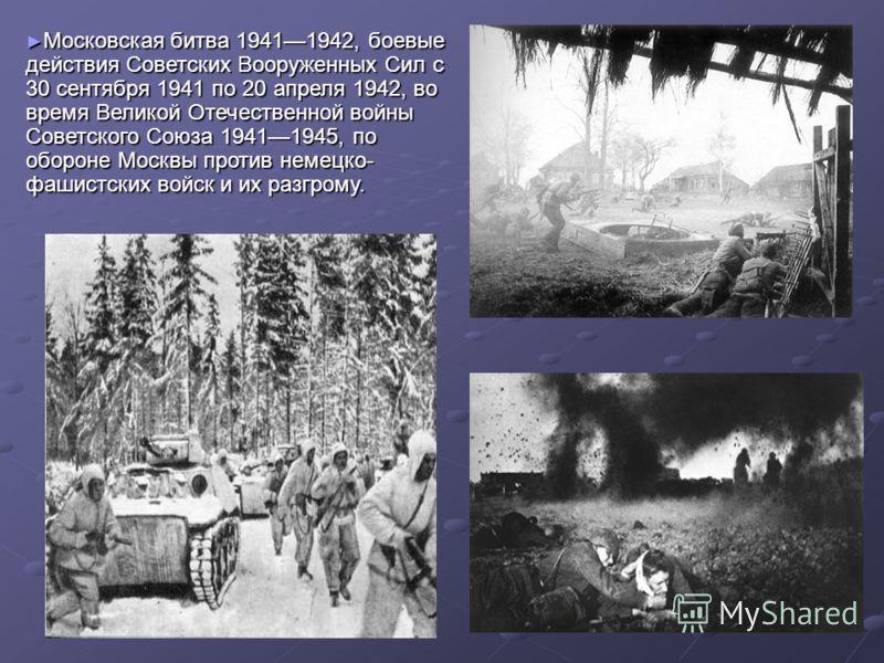 Московская битва 19411942, боевые действия Советских Вооруженных Сил с 30 сентября 1941 по 20 апреля 1942, во время Великой Отечественной войны Советского Союза 19411945, по обороне Москвы против немецко- фашистских войск и их разгрому. Московская би