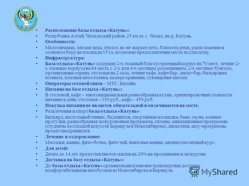 Расположение базы отдыха «Катунь»: Республика Алтай, Чемальский район, 25 км до с. Чемал, на р. Катунь. Особенности: Малоснежная, мягкая зима, теплое, но не жаркое лето, близость реки, расположение в сосновом бору на площади 15 га, возможно предостав