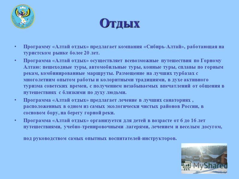 Отдых Программу «Алтай отдых» предлагает компания «Сибирь-Алтай», работающая на туристском рынке более 20 лет. Программа «Алтай отдых» осуществляет всевозможные путешествия по Горному Алтаю: пешеходные туры, автомобильные туры, конные туры, сплавы по