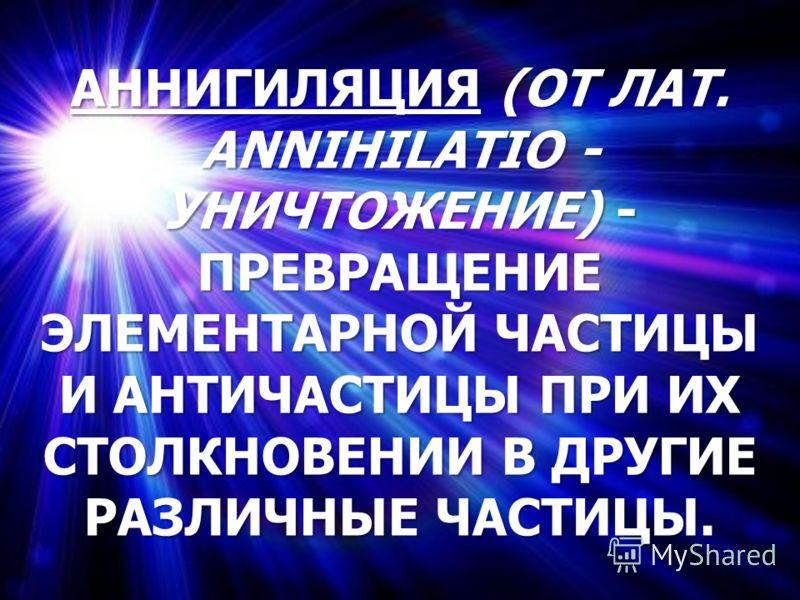 АННИГИЛЯЦИЯ (ОТ ЛАТ. ANNIHILATIO - УНИЧТОЖЕНИЕ) - ПРЕВРАЩЕНИЕ ЭЛЕМЕНТАРНОЙ ЧАСТИЦЫ И АНТИЧАСТИЦЫ ПРИ ИХ СТОЛКНОВЕНИИ В ДРУГИЕ РАЗЛИЧНЫЕ ЧАСТИЦЫ.