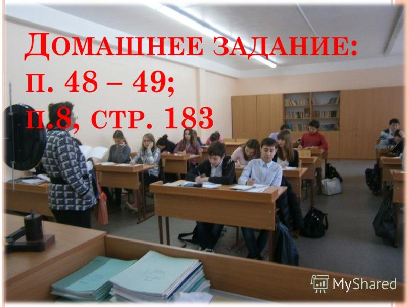 Д ОМАШНЕЕ ЗАДАНИЕ : П. 48 – 49; П.8, СТР. 183