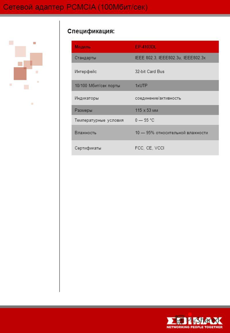 Сетевой адаптер PCMCIA (100Мбит/сек) Спецификация: МодельEP-4103DL СтандартыIEEE 802.3, IEEE802.3u, IEEE802.3x Интерфейс32-bit Card Bus 10/100 Мбит/сек порты1xUTP Индикаторысоединение/активность Размеры115 x 53 мм Температурные условия0 55 °C Влажнос