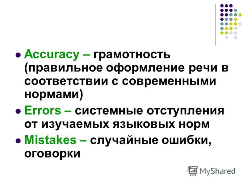 Accuracy – грамотность (правильное оформление речи в соответствии с современными нормами) Errors – системные отступления от изучаемых языковых норм Mistakes – случайные ошибки, оговорки